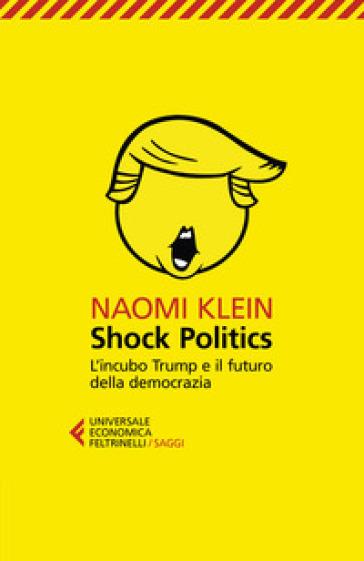Shock politics. L'incubo Trump e il futuro della democrazia - Naomi Klein |