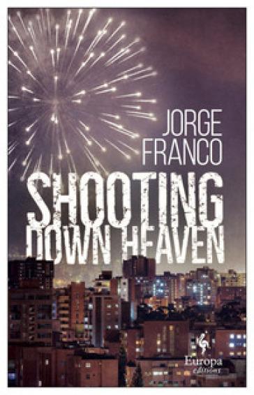 Shooting down heaven - Jorge Franco |