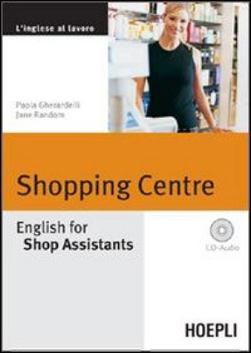 Shopping Centre. English for Shop Assistants. Con CD Audio - Paola Gherardelli |