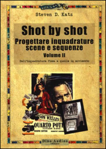 Shot by shot. Progettare inquadrature, scene e sequenze. 2.Dall'inquadratura fissa a quella in movimento - Steven D. Katz | Thecosgala.com