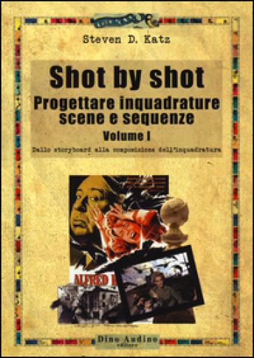 Shot by shot. Progettare inquadrature, scene e sequenze. 1.Dallo storyboard alla composizione dell'inquadratura - Steven D. Katz  