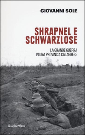 Shrapnel e Schwarzlose. La grande guerra in una provincia calabrese - Giovanni Sole |