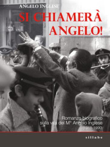 Si chiamerà Angelo. Romanzo biografico sulla vita del M° Angelo Inglese (1918-1990) - Angelo Inglese | Rochesterscifianimecon.com
