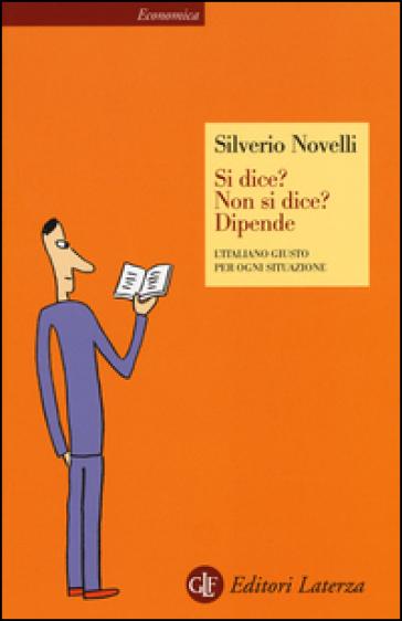 Si dice? Non si dice? Dipende. L'italiano giusto per ogni situazione - Silverio Novelli | Rochesterscifianimecon.com