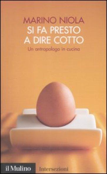Si fa presto a dire cotto. Un antropologo in cucina - Marino Niola | Thecosgala.com