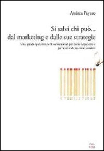 Si salvi chi può... dal marketing e dalle sue strategie. Una guida operativa per i consumatori su come acquistare e per le aziende su come vendere - Andrea Payaro   Thecosgala.com