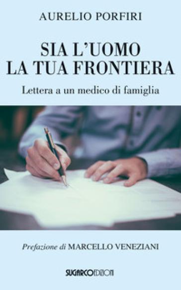 Sia l'uomo la tua frontiera. Lettera a un medico di famiglia - Aurelio Porfiri |