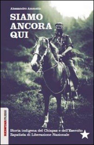 Siamo ancora qui. Storia indigena del Chiapas e dell'Esercito zapatista di Liberazione Nazionale - Alessandro Ammetto |