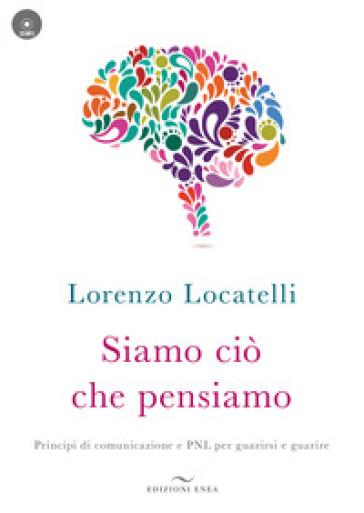 Siamo ciò che pensiamo. Principi di comunicazione e PNL per guarirsi e guarire. Con CD-Audio - Lorenzo Locatelli |