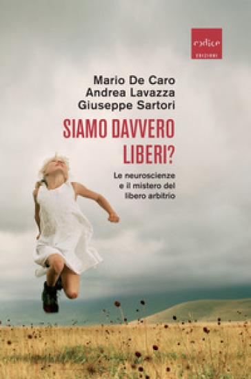 Siamo davvero liberi? Le neuroscienze e il mistero del libero arbitrio - M. De Caro |