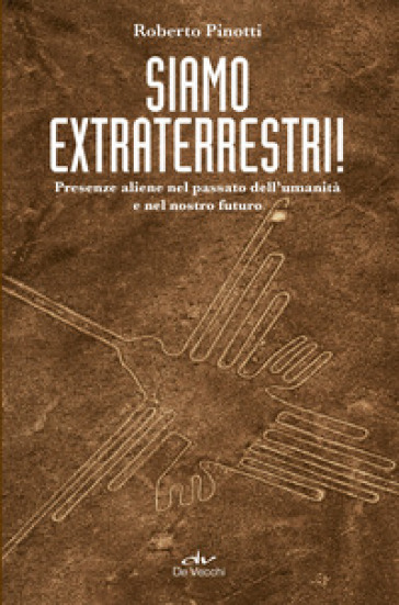 Siamo extraterrestri! Presenze aliene nel passato dell'umanità e nel nostro futuro - Roberto Pinotti pdf epub