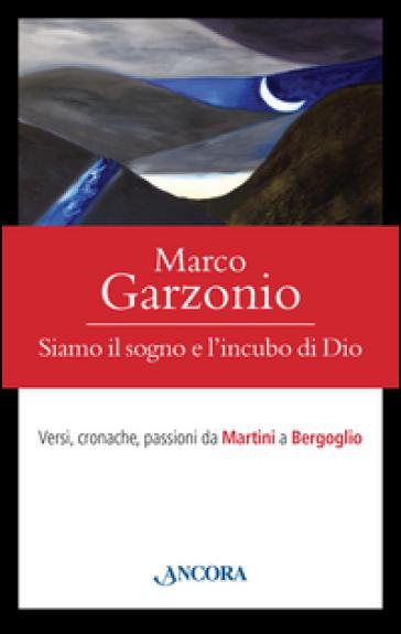 Siamo il sogno e l'incubo di Dio. Versi, cronache, passioni da Martini a Bergoglio - Marco Garzonio |