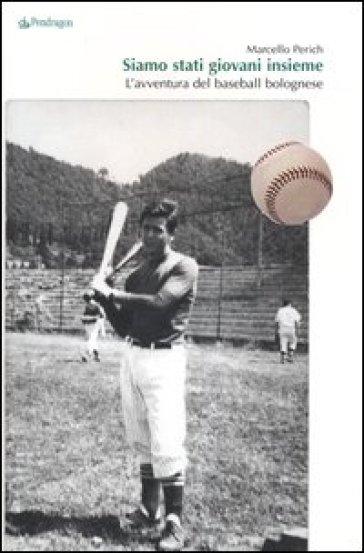 Siamo stati giovani insieme. L'avventura del baseball bolognese - Marcello Perich |