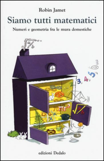 Siamo tutti matematici. Numeri e geometria fra le mura domestiche - Robin Jamet |