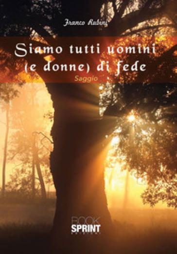 Siamo tutti uomini (e donne) di fede - Franco Rubini |