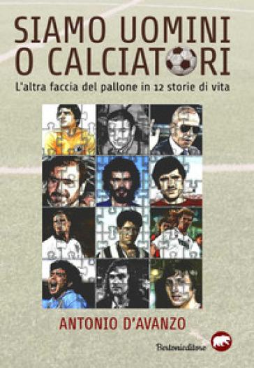 Siamo uomini o calciatori. L'altra faccia del pallone in 12 storie di vita - Antonio D'Avanzo | Ericsfund.org