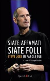 Siate affamati. Siate folli. Steve Jobs in parole sue