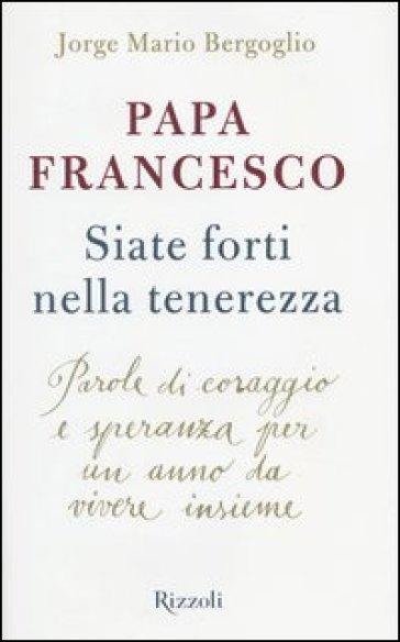 Siate forti nella tenerezza. Parole di coraggio e speranza per un anno da vivere insieme - Papa Francesco (Jorge Mario Bergoglio) |