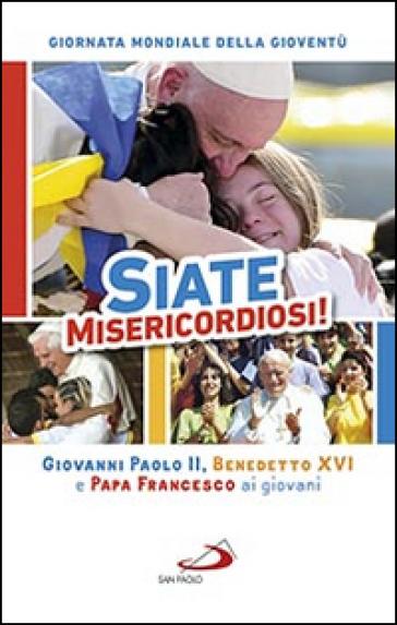 Siate misericordiosi! Giovanni Paolo II, Benedetto XVI e Papa Francesco ai giovani. Giornata Mondiale della Gioventù