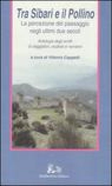 Tra Sibari e il Pollino. La percezione del paesaggio negli ultimi duesecoli. Antologia degli scritti di viaggiatori, studiosi e narratori - V. Cappelli |