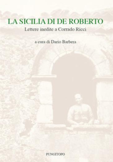 La Sicilia di De Roberto. Lettere inedite a Corrado Ricci - D. Barbera |