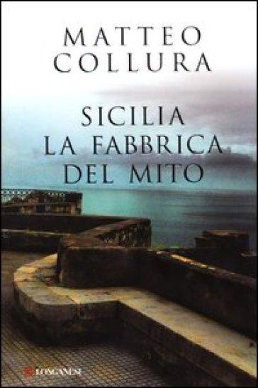 Sicilia. La fabbrica del mito - Matteo Collura |