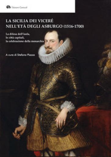 La Sicilia dei Viceré nell'età degli Asburgo (1516-1700). La difesa dell'isola, le città capitali, la celebrazione della monarchia - S. Piazza  
