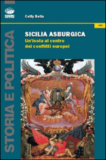 Sicilia asburgica. Un'isola al centro dei conflitti europei - Cetty Bella |