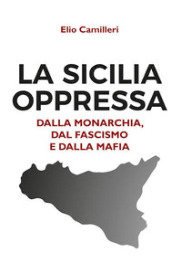 La Sicilia oppressa dalla monarchia, dal fascismo e dalla mafia - Elio Camilleri |