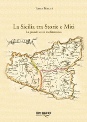La Sicilia tra storie e miti. La grande koinè mediterranea - Teresa Triscari |
