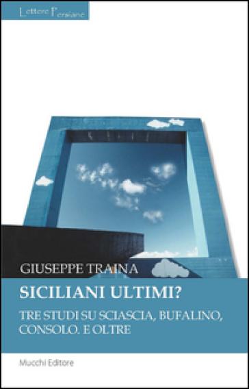 Siciliani ultimi? Tre studi su Sciascia, Bufalino, Consolo. E oltre - Giuseppe Traina |