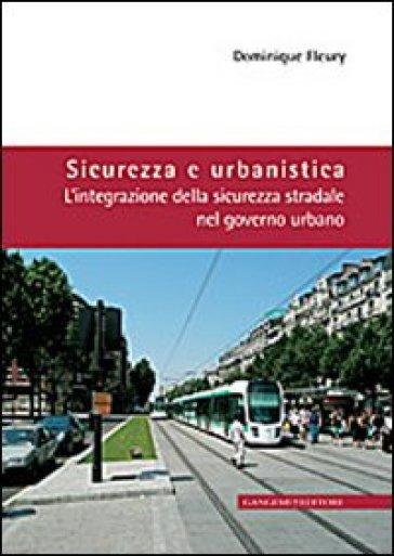 Sicurezza e urbanistica. L'integrazione della sicurezza stradale nel governo urbano - Dominique Fleury  