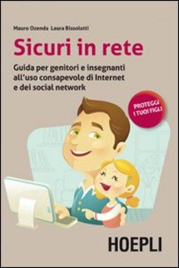 Sicuri in rete. Guida per genitori e insegnanti all'uso consapevole di internet e dei social network - Laura Bissolotti |