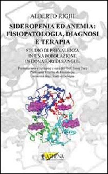 Sideropenia ed anemia. Fisiopatologia, diagnosi e terapia. Studio di prevalenza in una popolazione di donatori di sangue - Alberto Righi |