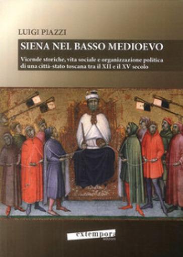Siena nel basso Medioevo. Vicende storiche, vita sociale e organizzazione politica di una città-stato toscana tra il XII e il XV secolo - Luigi Piazzi |