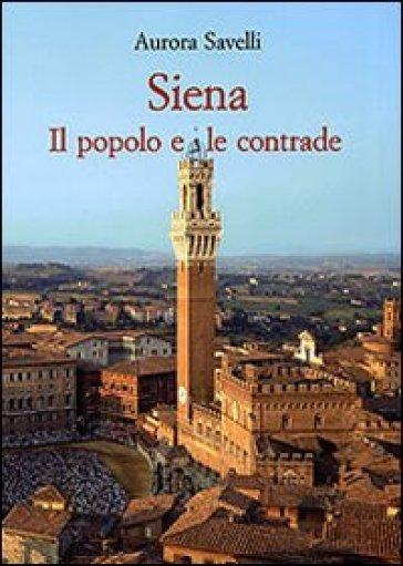 Siena. Il popolo e le contrade (XVI-XX secolo) - Aurora Savelli | Jonathanterrington.com