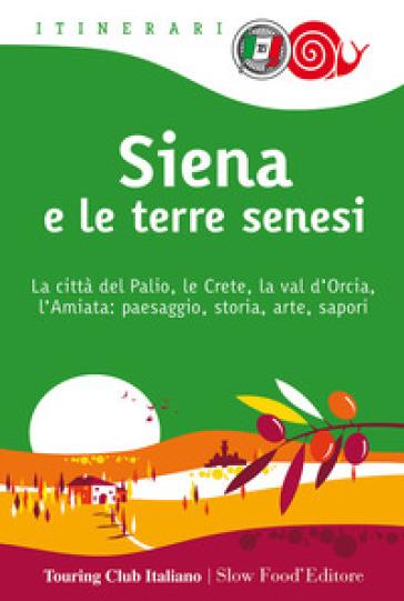 Siena e le terre senesi. La città del palio, le crete, la val d'Orcia, l'Amiata: paesaggio, storia, arte, sapori