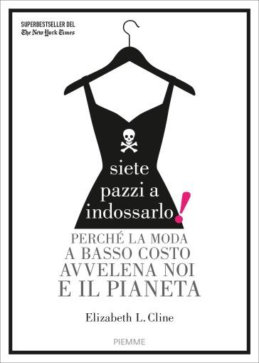 Siete pazzi a indossarlo! Perché la moda a basso costo avvelena noi e il pianeta - Elizabeth L. Cline | Ericsfund.org