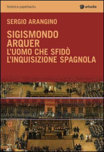 Sigismondo Arquer. L'uomo che sfidò l'Inquisizione spagnola - Sergio Arangino  