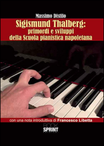 Sigismund Thalberg. Primordi e sviluppi della scuola pianistica napoletana - Massimo Distilo |