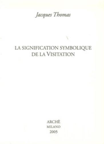 Signification symbolique de la visitation (La) - Jacques Thomas |