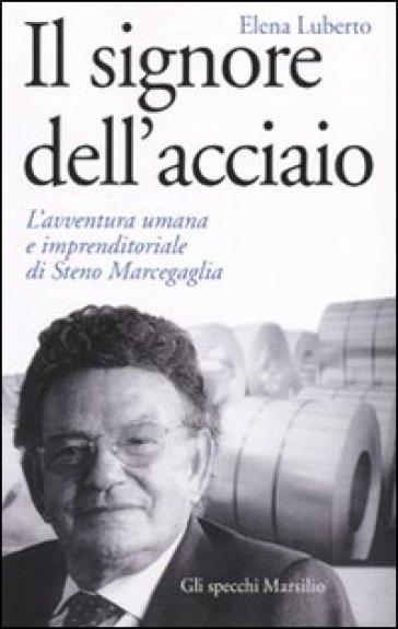 Signore dell'acciaio. L'avventura umana e imprenditoriale di Steno Marcegaglia (Il) - Elena Luberto |