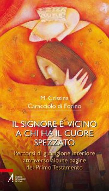 Il Signore è vicino a chi ha il cuore spezzato. Percorsi di guarigione interiore attraverso alcune pagine del primo testamento - Maria Cristina Caracciolo di Forino |