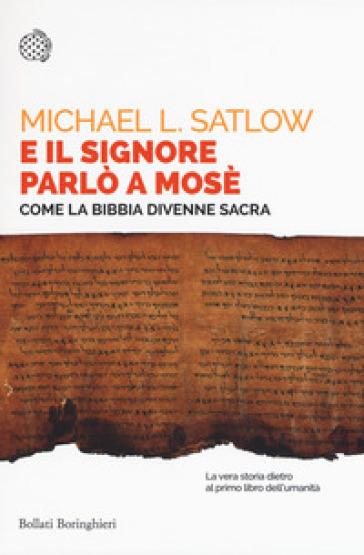 E il Signore parlò a Mosè. Come la Bibbia divenne sacra - Michael L. Satlow | Rochesterscifianimecon.com