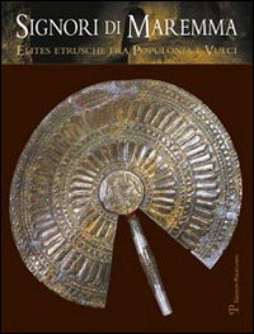 Signori di Maremma. Elites etrusche fra Populonia e Vulci - M. Celuzza | Rochesterscifianimecon.com