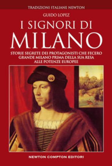 I Signori di Milano. Dai Visconti agli Sforza. Storia e segreti - Guido Lopez |