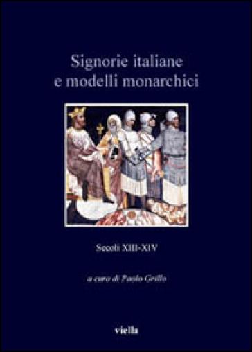 Signorie italiane e modelli monarchici. Secoli XIII-XIV - P. Grillo |