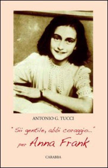 «Sii gentile, abbi coraggio». Per Anna Frank - Antonio Tucci |