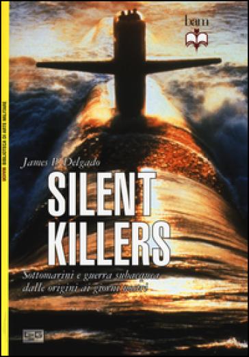 Silent killers. Sottomarini e guerra subacquea dalle origini ai giorni nostri - James P. Delgado |