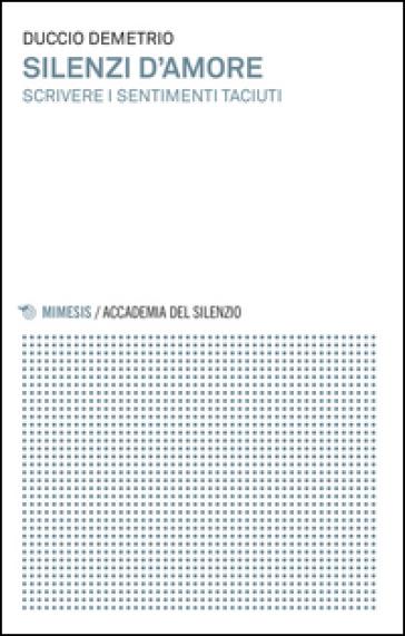Silenzi d'amore. Scrivere i sentimenti taciuti - Duccio Demetrio   Rochesterscifianimecon.com